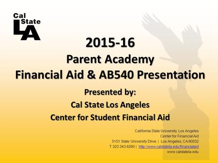 Presented by: Cal State Los Angeles Center for Student Financial Aid 2015-16 Parent Academy Financial Aid & AB540 Presentation California State University,