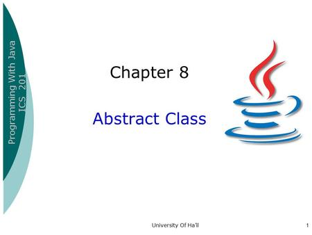 Programming With Java ICS 201 University Of Ha'il1 Chapter 8 Abstract Class.