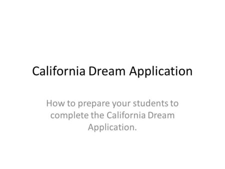 California Dream Application How to prepare your students to complete the California Dream Application.