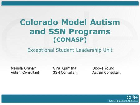 Colorado Model Autism and SSN Programs (COMASP) Exceptional Student Leadership Unit Melinda Graham Autism Consultant Gina Quintana SSN Consultant Brooke.