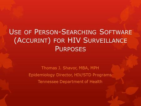 U SE OF P ERSON -S EARCHING S OFTWARE (A CCURINT ) FOR HIV S URVEILLANCE P URPOSES Thomas J. Shavor, MBA, MPH Epidemiology Director, HIV/STD Programs Tennessee.