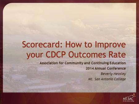 Scorecard: How to Improve your CDCP Outcomes Rate Association for Community and Continuing Education 2014 Annual Conference Beverly Heasley Mt. San Antonio.