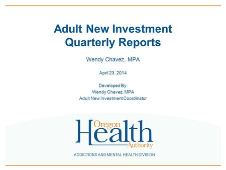 ADDICTIONS AND MENTAL HEALTH DIVISION Adult New Investment Quarterly Reports Wendy Chavez, MPA April 23, 2014 Developed By: Wendy Chavez, MPA Adult New.
