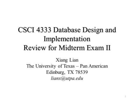 CSCI 4333 Database Design and Implementation Review for Midterm Exam II Xiang Lian The University of Texas – Pan American Edinburg, TX 78539
