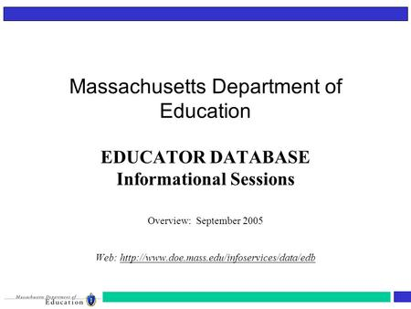 Massachusetts Department of Education EDUCATOR DATABASE Informational Sessions Overview: September 2005 Web: