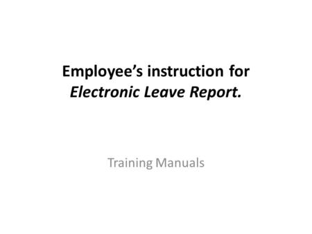 Employee's instruction for Electronic Leave Report. Training Manuals.