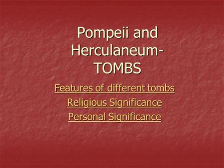 Pompeii and Herculaneum- TOMBS Features of different tombs Features of different tombs Religious Significance Religious Significance Personal Significance.