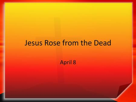 Jesus Rose from the Dead April 8. Think About It … What is something you heard about that you found hard to believe? Some people have trouble believing.