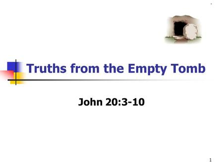 1 Truths from the Empty Tomb John 20:3-10. 2 John 20:1-10 The first day of the week cometh Mary Magdalene early, when it was yet dark, unto the sepulchre,