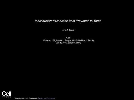 Individualized Medicine from Prewomb to Tomb Eric J. Topol Cell Volume 157, Issue 1, Pages 241-253 (March 2014) DOI: 10.1016/j.cell.2014.02.012 Copyright.
