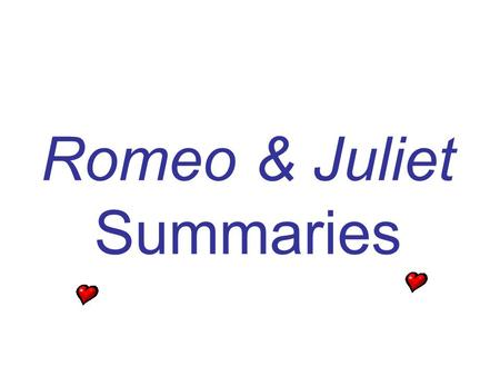 Romeo & Juliet Summaries. Act I, Prologue In a sonnet, the chorus tells the audience that the play will concern a pair of lovers whose deaths will end.
