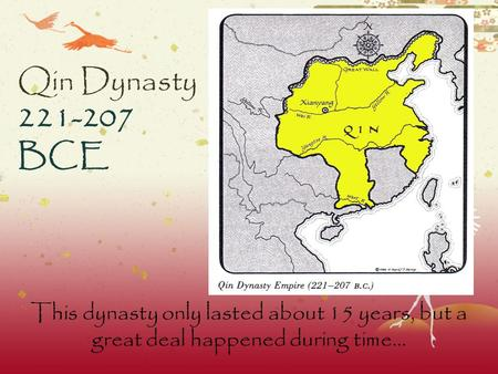 Qin Dynasty 221-207 BCE This dynasty only lasted about 15 years, but a great deal happened during time…