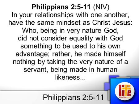 Philippians 2:5-11 Philippians 2:5-11 (NIV) In your relationships with one another, have the same mindset as Christ Jesus: Who, being in very nature God,