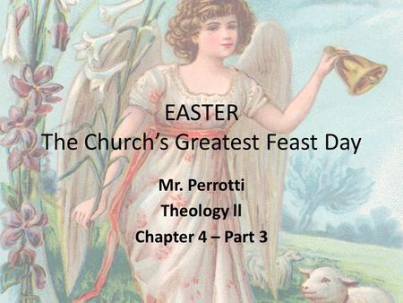 EASTER The Church's Greatest Feast Day Mr. Perrotti Theology ll Chapter 4 – Part 3.