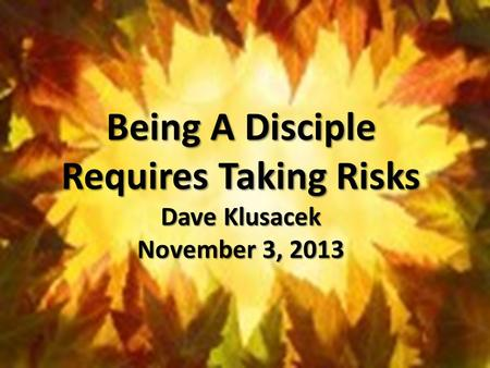 Being A Disciple Requires Taking Risks Dave Klusacek November 3, 2013.