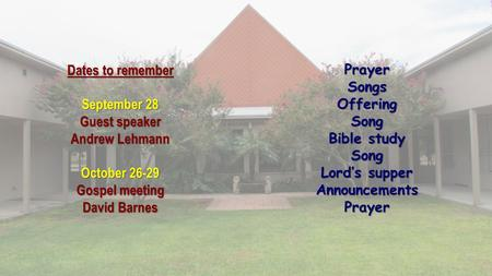 Dates to remember September 28 Guest speaker Andrew Lehmann October 26-29 Gospel meeting David Barnes PrayerSongsOfferingSong Bible study Song Lord's supper.