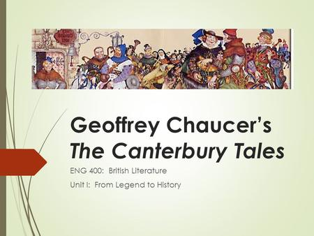 Geoffrey Chaucer's The Canterbury Tales ENG 400: British Literature Unit I: From Legend to History.