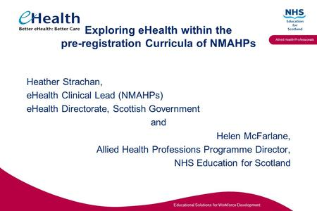 Educational Solutions for Workforce Development Allied Health Professionals Exploring eHealth within the pre-registration Curricula of NMAHPs Heather Strachan,