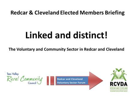 Redcar & Cleveland Elected Members Briefing Linked and distinct! The Voluntary and Community Sector in Redcar and Cleveland.