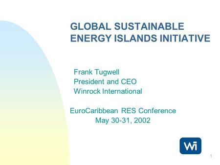 1 GLOBAL SUSTAINABLE ENERGY ISLANDS INITIATIVE Frank Tugwell President and CEO Winrock International EuroCaribbean RES Conference May 30-31, 2002.