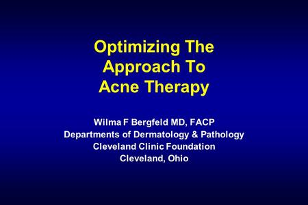 Optimizing The Approach To Acne Therapy Wilma F Bergfeld MD, FACP Departments of Dermatology & Pathology Cleveland Clinic Foundation Cleveland, Ohio.