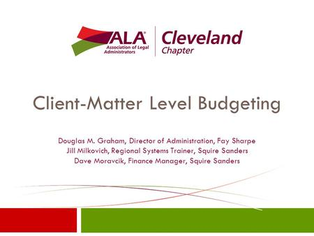 Client-Matter Level Budgeting Douglas M. Graham, Director of Administration, Fay Sharpe Jill Milkovich, Regional Systems Trainer, Squire Sanders Dave Moravcik,