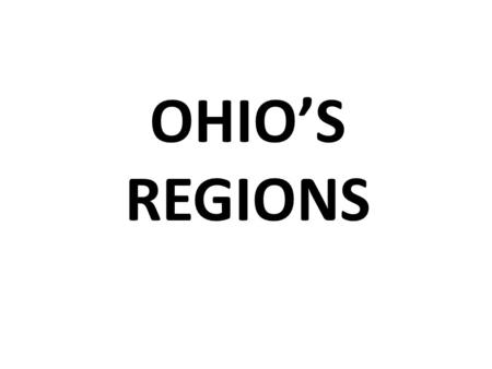 OHIO'S REGIONS. HERE ARE SOME MAPS, FACTS AND PICTURES OF OHIO'S REGIONS.