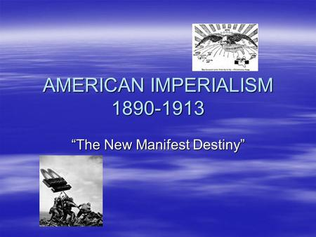 "AMERICAN IMPERIALISM 1890-1913 ""The New Manifest Destiny"""