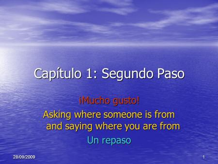 28/09/20091 Capítulo 1: Segundo Paso ¡Mucho gusto! Asking where someone is from and saying where you are from Un repaso.