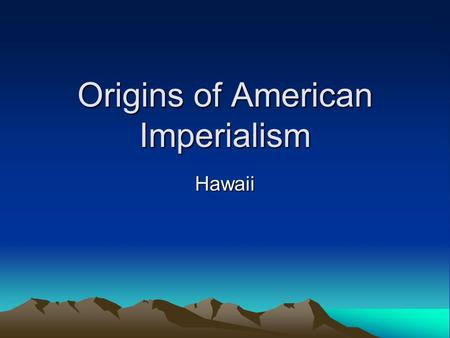 Origins of American Imperialism Hawaii. Imperialism The policy of stronger nations extending their economic, political or military control over weaker.