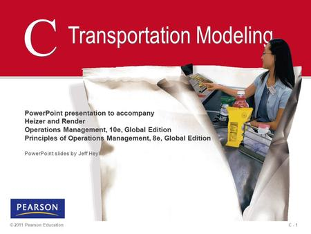 C - 1© 2011 Pearson Education C C Transportation Modeling PowerPoint presentation to accompany Heizer and Render Operations Management, 10e, Global Edition.