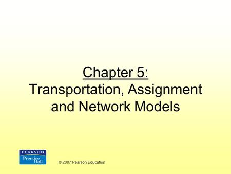 Chapter 5: Transportation, Assignment and Network Models © 2007 Pearson Education.
