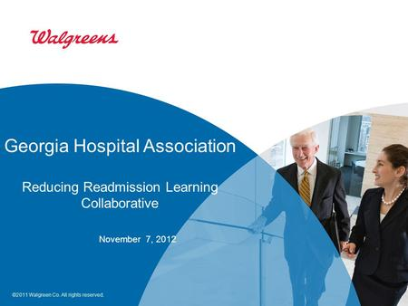 ©2011 Walgreen Co. All rights reserved. Georgia Hospital Association Reducing Readmission Learning Collaborative November 7, 2012.