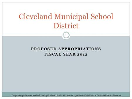 PROPOSED APPROPRIATIONS FISCAL YEAR 2012 Cleveland Municipal School District The primary goal of the Cleveland Municipal School District is to become a.