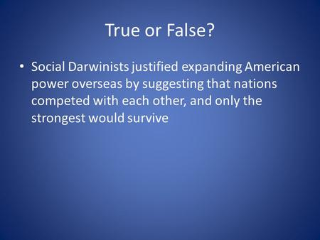 True or False? Social Darwinists justified expanding American power overseas by suggesting that nations competed with each other, and only the strongest.