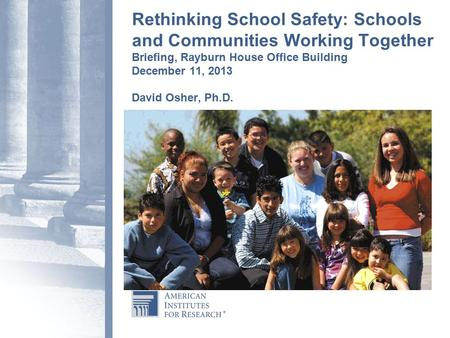 Rethinking School Safety: Schools and Communities Working Together Briefing, Rayburn House Office Building December 11, 2013 David Osher, Ph.D.