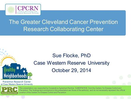 The Greater Cleveland Cancer Prevention Research Collaborating Center Sue Flocke, PhD Case Western Reserve University October 29, 2014 This presentation.