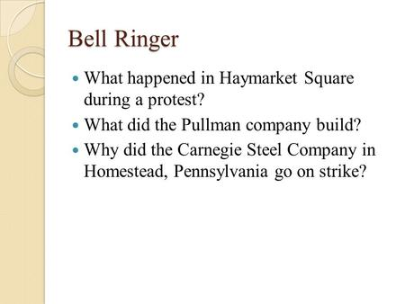 Bell Ringer What happened in Haymarket Square during a protest? What did the Pullman company build? Why did the Carnegie Steel Company in Homestead, Pennsylvania.