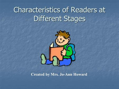 Characteristics of Readers at Different Stages Created by Mrs. Jo-Ann Howard.