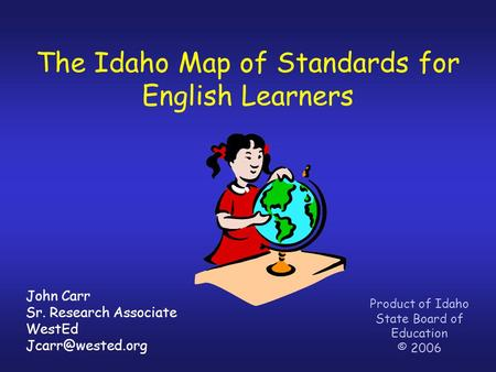 The Idaho Map of Standards for English Learners Product of Idaho State Board of Education © 2006 John Carr Sr. Research Associate WestEd