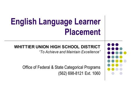 "English Language Learner Placement WHITTIER UNION HIGH SCHOOL DISTRICT ""To Achieve and Maintain Excellence"" Office of Federal & State Categorical Programs."