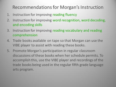 Recommendations for Morgan's Instruction 1.Instruction for improving reading fluency 2.Instruction for improving word recognition, word decoding, and.
