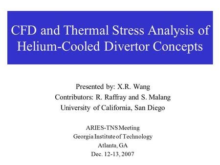 CFD and Thermal Stress Analysis of Helium-Cooled Divertor Concepts Presented by: X.R. Wang Contributors: R. Raffray and S. Malang University of California,