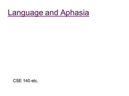 Language and Aphasia CSE 140 etc.. Outline Review the relationships between lesions and linguistic effects Review of the traditional picture about Broca's.