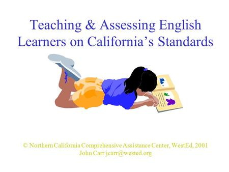 Teaching & Assessing English Learners on California's Standards © Northern California Comprehensive Assistance Center, WestEd, 2001 John Carr