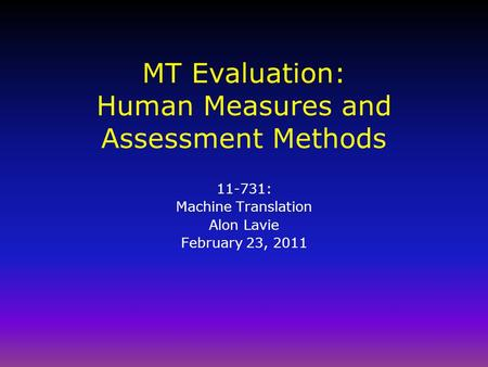 MT Evaluation: Human Measures and Assessment Methods 11-731: Machine Translation Alon Lavie February 23, 2011.