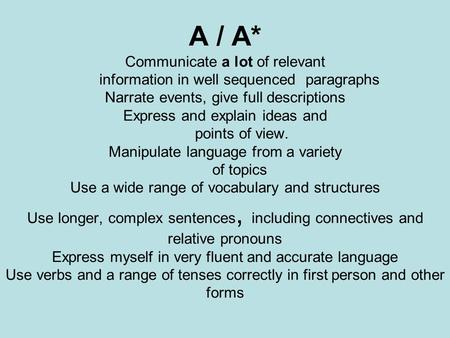 A / A* Communicate a lot of relevant information in well sequenced paragraphs Narrate events, give full descriptions Express and explain ideas and points.