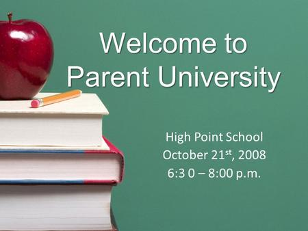 Welcome to Parent University High Point School October 21 st, 2008 6:3 0 – 8:00 p.m.