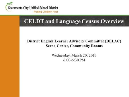 CELDT and Language Census Overview District English Learner Advisory Committee (DELAC) Serna Center, Community Rooms Wednesday, March 20, 2013 6:00-6:30.