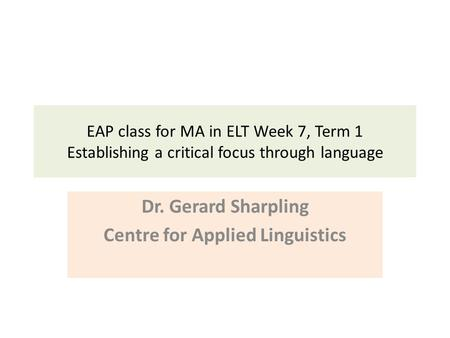 EAP class for MA in ELT Week 7, Term 1 Establishing a critical focus through language Dr. Gerard Sharpling Centre for Applied Linguistics.